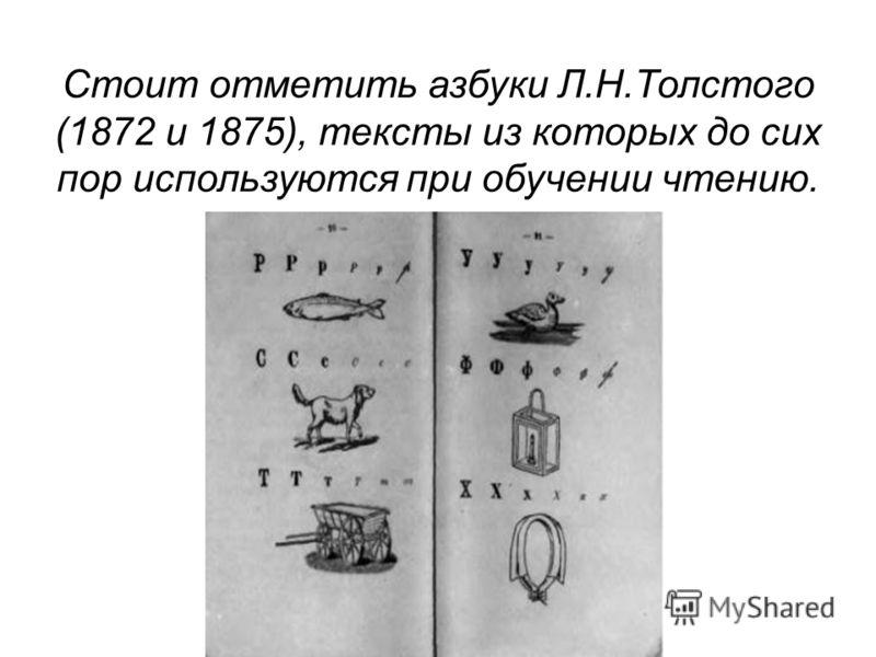 Стоит отметить азбуки Л.Н.Толстого (1872 и 1875), тексты из которых до сих пор используются при обучении чтению.
