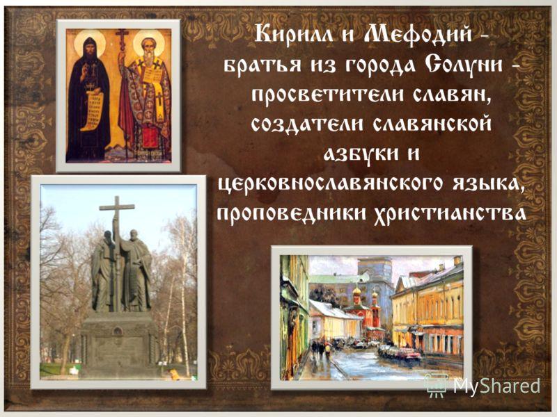 Кирилл и Мефодий - братья из города Солуни - просветители славян, создатели славянской азбуки и церковнославянского языка, проповедники христианства