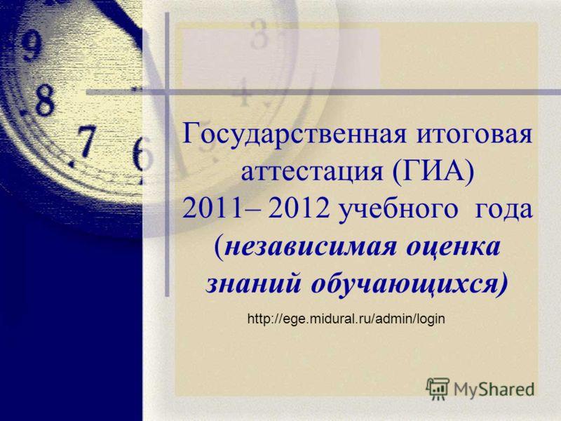 Государственная итоговая аттестация (ГИА) 2011– 2012 учебного года (независимая оценка знаний обучающихся) http://ege.midural.ru/admin/login