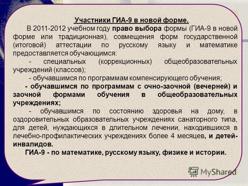 Участники ГИА-9 в новой форме. В 2011-2012 учебном году право выбора формы (ГИА-9 в новой форме или традиционная), совмещения форм государственной (итоговой) аттестации по русскому языку и математике предоставляется обучающимся: - специальных (коррек