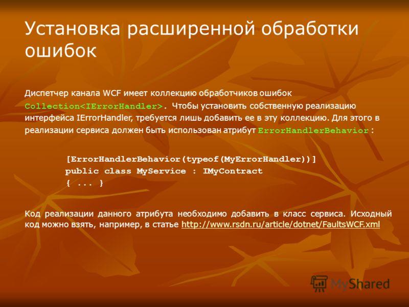 Установка расширенной обработки ошибок Диспетчер канала WCF имеет коллекцию обработчиков ошибок Collection. Чтобы установить собственную реализацию интерфейса IErrorHandler, требуется лишь добавить ее в эту коллекцию. Для этого в реализации сервиса д