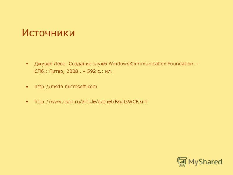 Источники Джувел Лёве. Создание служб Windows Communication Foundation. – СПб.: Питер, 2008. – 592 с.: ил. http://msdn.microsoft.com http://www.rsdn.ru/article/dotnet/FaultsWCF.xml