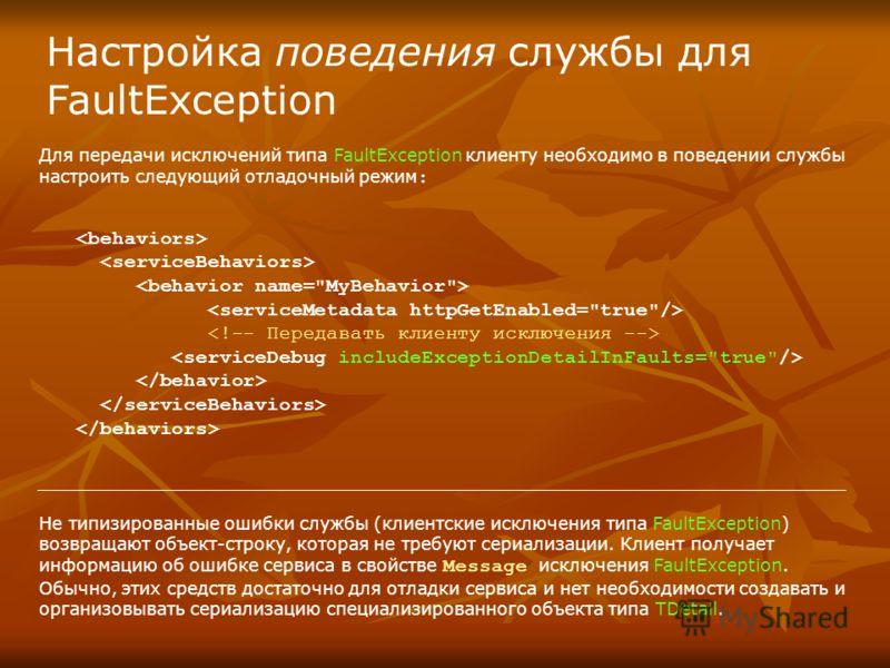 Настройка поведения службы для FaultException Для передачи исключений типа FaultException клиенту необходимо в поведении службы настроить следующий отладочный режим : Не типизированные ошибки службы (клиентские исключения типа FaultException) возвращ