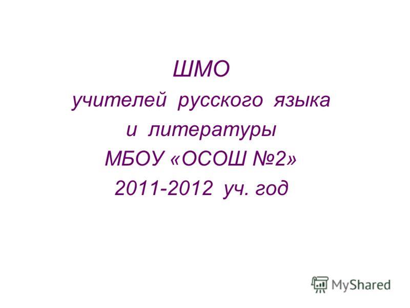 ШМО учителей русского языка и литературы МБОУ «ОСОШ 2» 2011-2012 уч. год