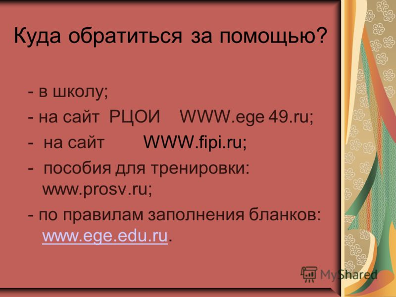 Куда обратиться за помощью? - в школу; - на сайт РЦОИ WWW.ege 49.ru; - на сайт WWW.fipi.ru; - пособия для тренировки: www.prosv.ru; - по правилам заполнения бланков: www.ege.edu.ru. www.ege.edu.ru