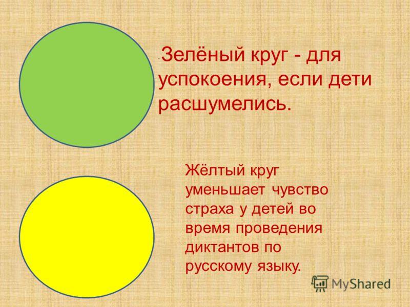 Жёлтый круг уменьшает чувство страха у детей во время проведения диктантов по русскому языку. * Зелёный круг - для успокоения, если дети расшумелись.