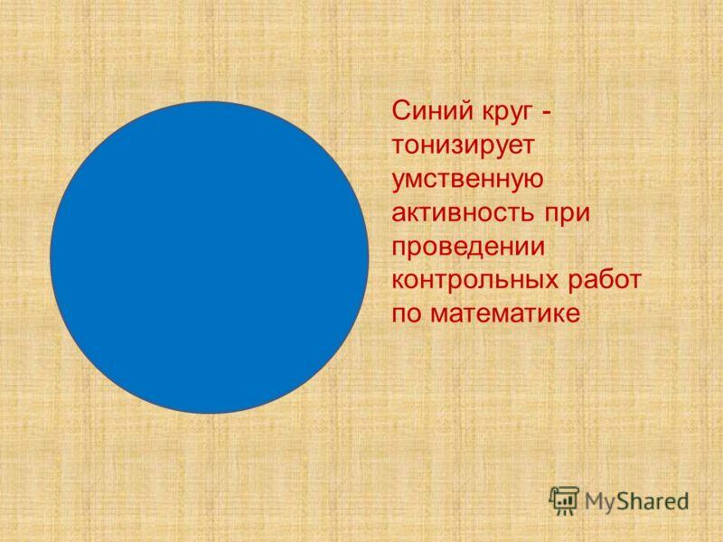 Синий круг - тонизирует умственную активность при проведении контрольных работ по математике.