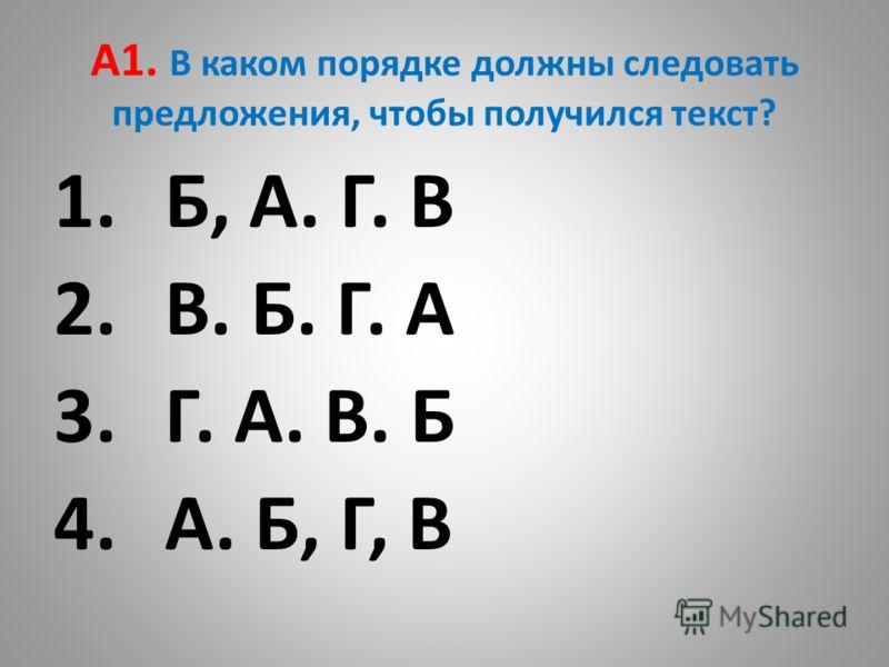 А1. В каком порядке должны следовать предложения, чтобы получился текст? 1.Б, А. Г. В 2.В. Б. Г. А 3.Г. А. В. Б 4.А. Б, Г, В