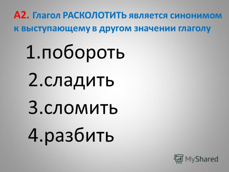 А2. Глагол РАСКОЛОТИТЬ является синонимом к выступающему в другом значении глаголу 1.побороть 2.сладить 3.сломить 4.разбить