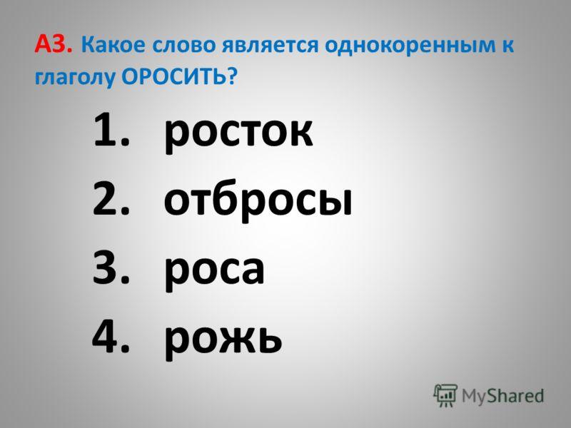 A3. Какое слово является однокоренным к глаголу ОРОСИТЬ? 1.росток 2.отбросы 3.роса 4.рожь