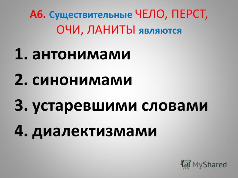 А6. Существительные ЧЕЛО, ПЕРСТ, ОЧИ, ЛАНИТЫ являются 1. антонимами 2. синонимами 3. устаревшими словами 4. диалектизмами
