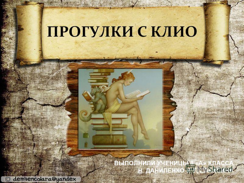 ПРОГУЛКИ С КЛИО ВЫПОЛНИЛИ УЧЕНИЦЫ 8 «А» КЛАССА Н. ДАНИЛЕНКО И Т. ПЛАКСИНА