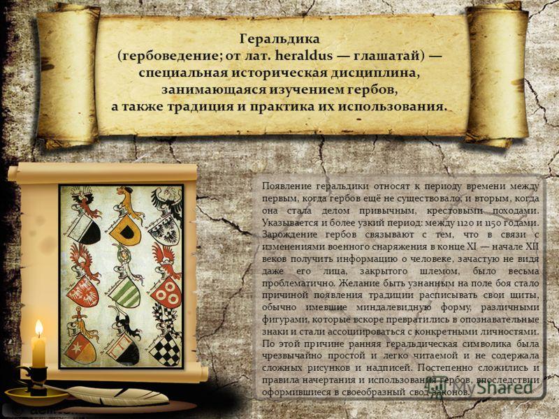 Геральдика (гербоведение; от лат. heraldus глашатай) специальная историческая дисциплина, занимающаяся изучением гербов, а также традиция и практика их использования. Появление геральдики относят к периоду времени между первым, когда гербов ещё не су
