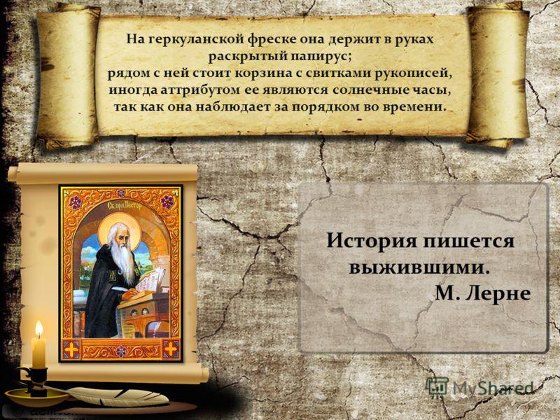 На геркуланской фреске она держит в руках раскрытый папирус; рядом с ней стоит корзина с свитками рукописей, иногда аттрибутом ее являются солнечные часы, так как она наблюдает за порядком во времени. История пишется выжившими. М. Лерне