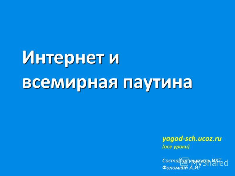 Интернет и всемирная паутина yagod-sch.ucoz.ru (все уроки) Составил учитель ИКТ Фоломкин А.И.