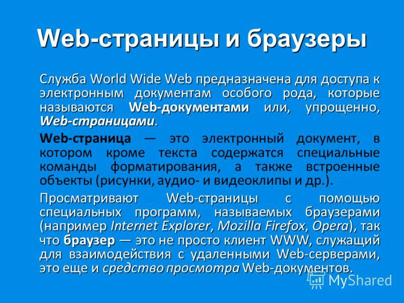 Web-страницы и браузеры Служба World Wide Web предназначена для доступа к электронным документам особого рода, которые называются Web-документами или, упрощенно, Web-страницами. Web-страница это электронный документ, в котором кроме текста содержатся