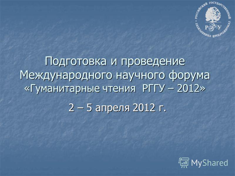 Подготовка и проведение Международного научного форума «Гуманитарные чтения РГГУ – 2012» 2 – 5 апреля 2012 г.