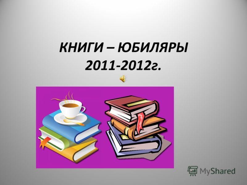 КНИГИ – ЮБИЛЯРЫ 2011-2012г.