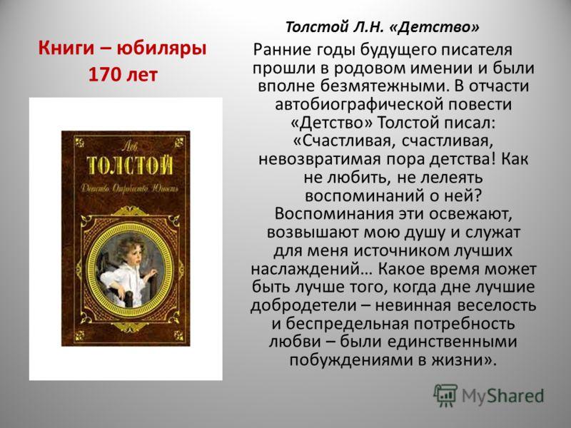 Книги – юбиляры 170 лет Толстой Л.Н. «Детство» Ранние годы будущего писателя прошли в родовом имении и были вполне безмятежными. В отчасти автобиографической повести «Детство» Толстой писал: «Счастливая, счастливая, невозвратимая пора детства! Как не
