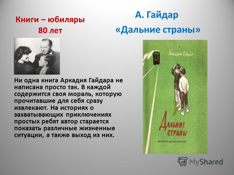 Книги – юбиляры 80 лет А. Гайдар «Дальние страны» Ни одна книга Аркадия Гайдара не написана просто так. В каждой содержится своя мораль, которую прочитавшие для себя сразу извлекают. На историях о захватывающих приключениях простых ребят автор старае