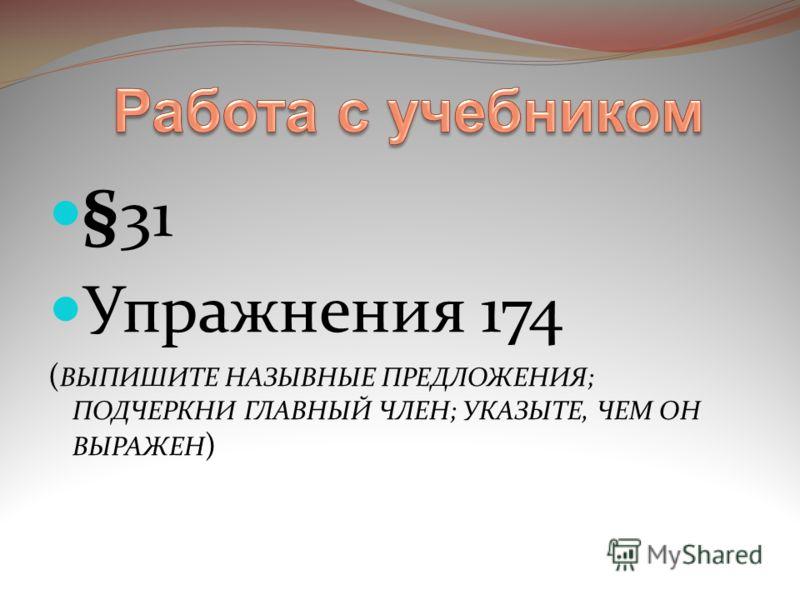 §31 Упражнения 174 ( ВЫПИШИТЕ НАЗЫВНЫЕ ПРЕДЛОЖЕНИЯ; ПОДЧЕРКНИ ГЛАВНЫЙ ЧЛЕН; УКАЗЫТЕ, ЧЕМ ОН ВЫРАЖЕН )