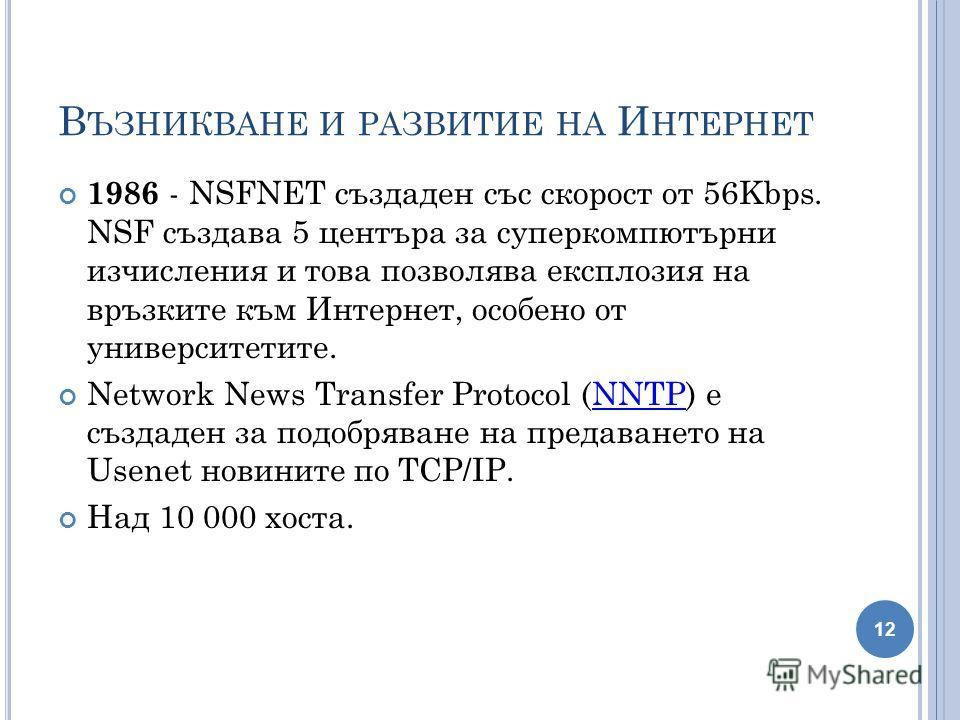 В ЪЗНИКВАНЕ И РАЗВИТИЕ НА И НТЕРНЕТ 1986 - NSFNET създаден със скорост от 56Kbps. NSF създава 5 центъра за суперкомпютърни изчисления и това позволява експлозия на връзките към Интернет, особено от университетите. Network News Transfer Protocol (NNTP