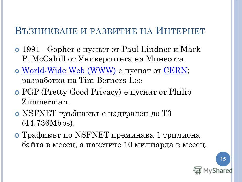 В ЪЗНИКВАНЕ И РАЗВИТИЕ НА И НТЕРНЕТ 1991 - Gopher е пуснат от Paul Lindner и Mark P. McCahill от Университета на Минесота. World-Wide Web (WWW) е пуснат от CERN; разработка на Tim Berners-Lee World-Wide Web (WWW)CERN PGP (Pretty Good Privacy) е пусна