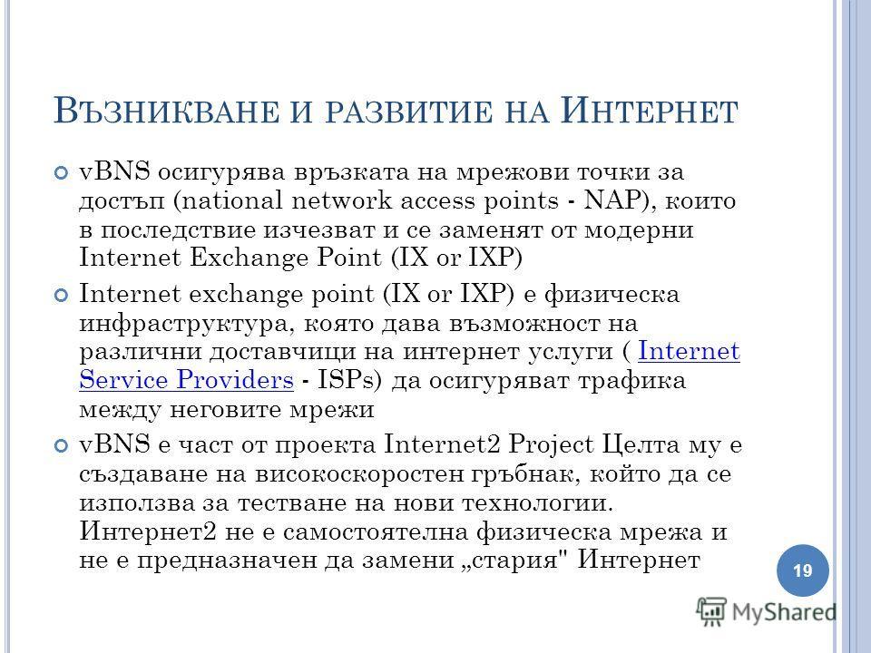 В ЪЗНИКВАНЕ И РАЗВИТИЕ НА И НТЕРНЕТ vBNS осигурява връзката на мрежови точки за достъп (national network access points - NAP), които в последствие изчезват и се заменят от модерни Internet Exchange Point (IX or IXP) Internet exchange point (IX or IXP