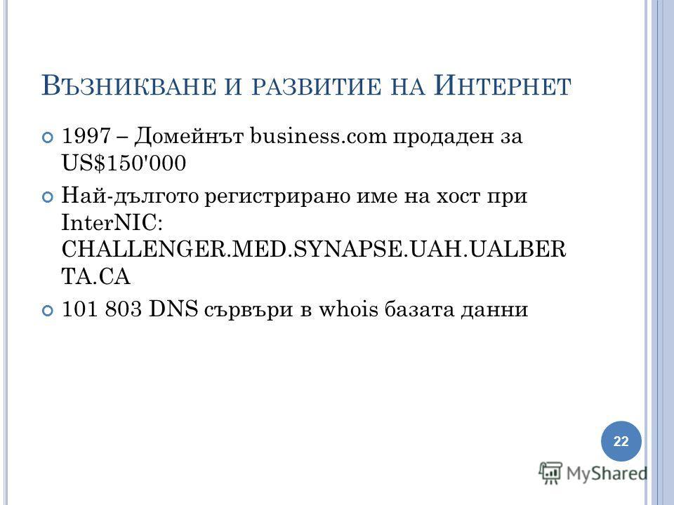 В ЪЗНИКВАНЕ И РАЗВИТИЕ НА И НТЕРНЕТ 1997 – Домейнът business.com продаден за US$150'000 Най-дългото регистрирано име на хост при InterNIC: CHALLENGER.MED.SYNAPSE.UAH.UALBER TA.CA 101 803 DNS сървъри в whois базата данни 22