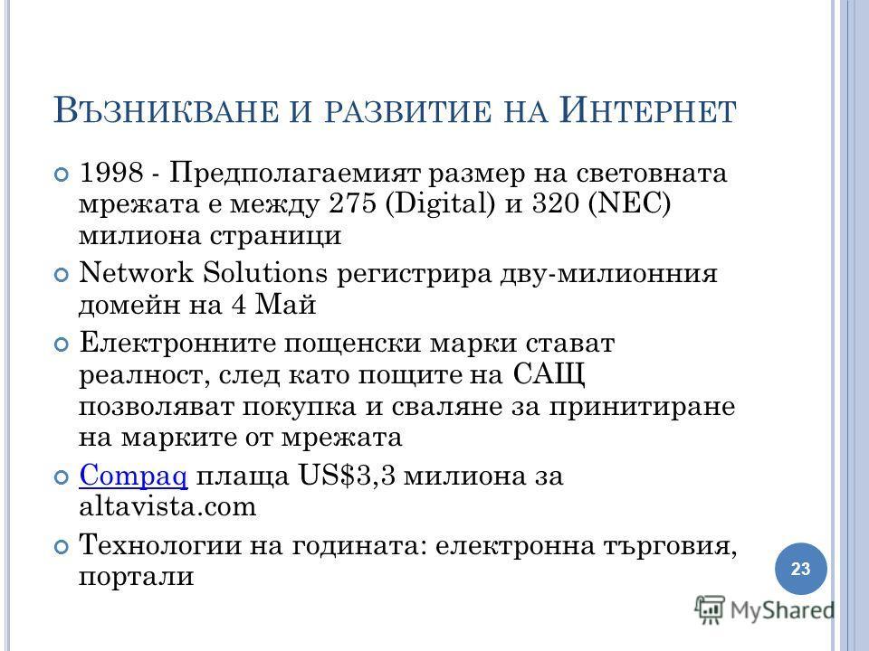 В ЪЗНИКВАНЕ И РАЗВИТИЕ НА И НТЕРНЕТ 1998 - Предполагаемият размер на световната мрежата е между 275 (Digital) и 320 (NEC) милиона страници Network Solutions регистрира дву-милионния домейн на 4 Май Електронните пощенски марки стават реалност, след ка