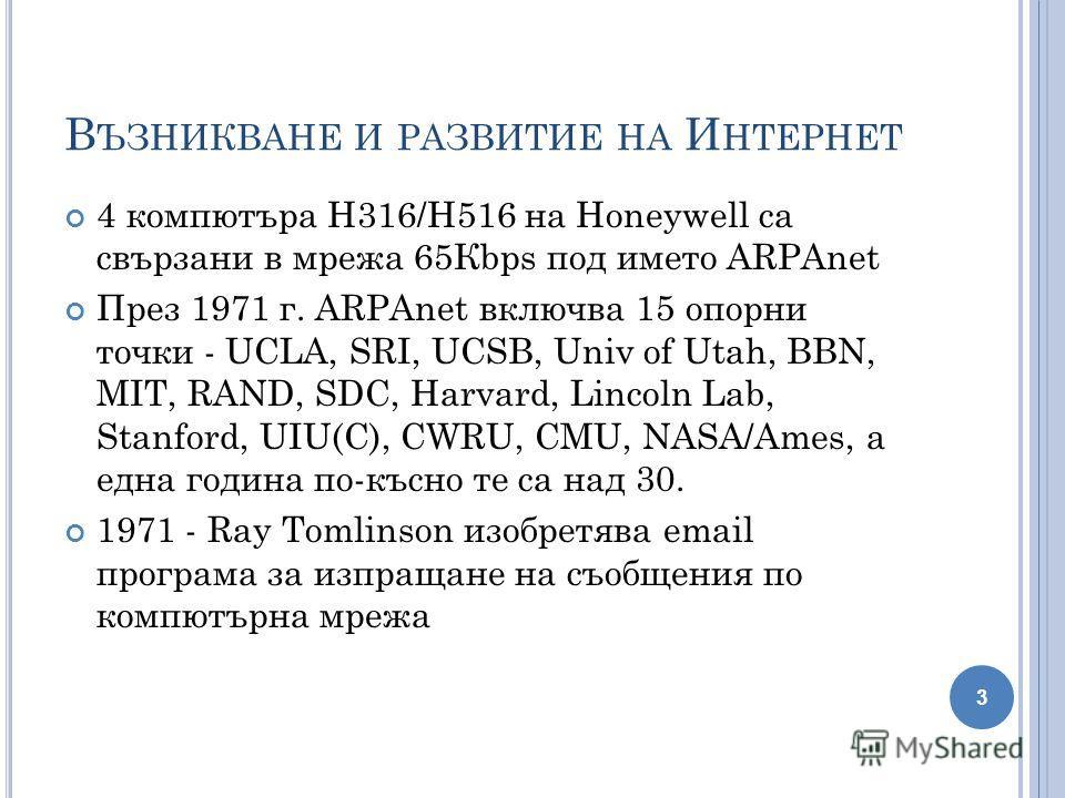 В ЪЗНИКВАНЕ И РАЗВИТИЕ НА И НТЕРНЕТ 4 компютъра H316/H516 на Honeywell са свързани в мрежа 65Кbps под името ARPAnet През 1971 г. ARPAnet включва 15 опорни точки - UCLA, SRI, UCSB, Univ of Utah, BBN, MIT, RAND, SDC, Harvard, Lincoln Lab, Stanford, UIU