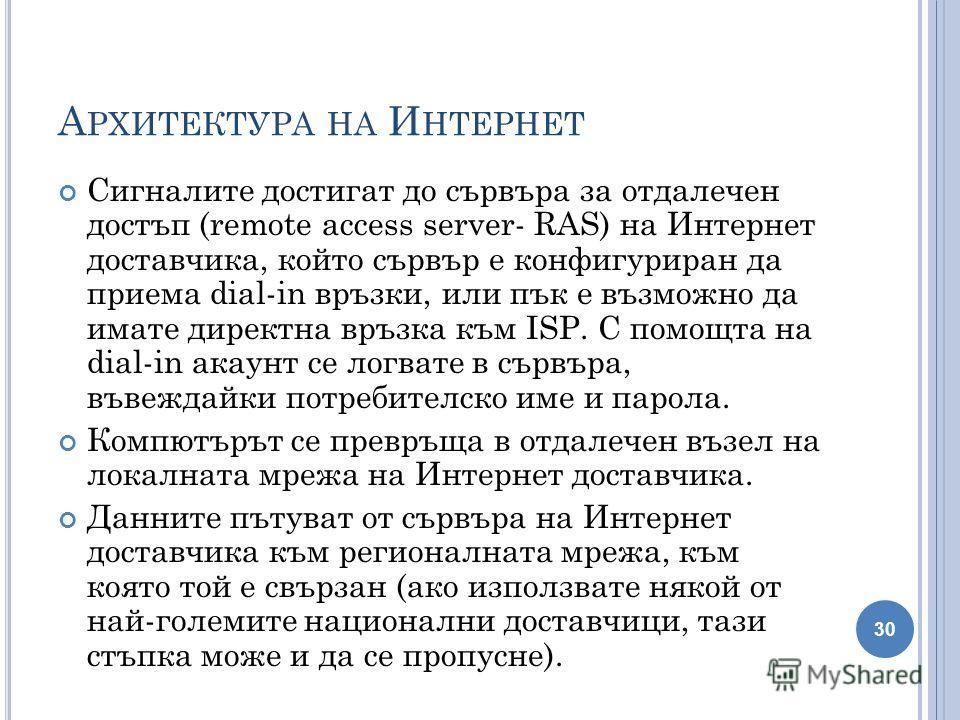 А РХИТЕКТУРА НА И НТЕРНЕТ Сигналите достигат до сървъра за отдалечен достъп (remote access server- RAS) на Интернет доставчика, който сървър е конфигуриран да приема dial-in връзки, или пък е възможно да имате директна връзка към ISP. C помощта на di