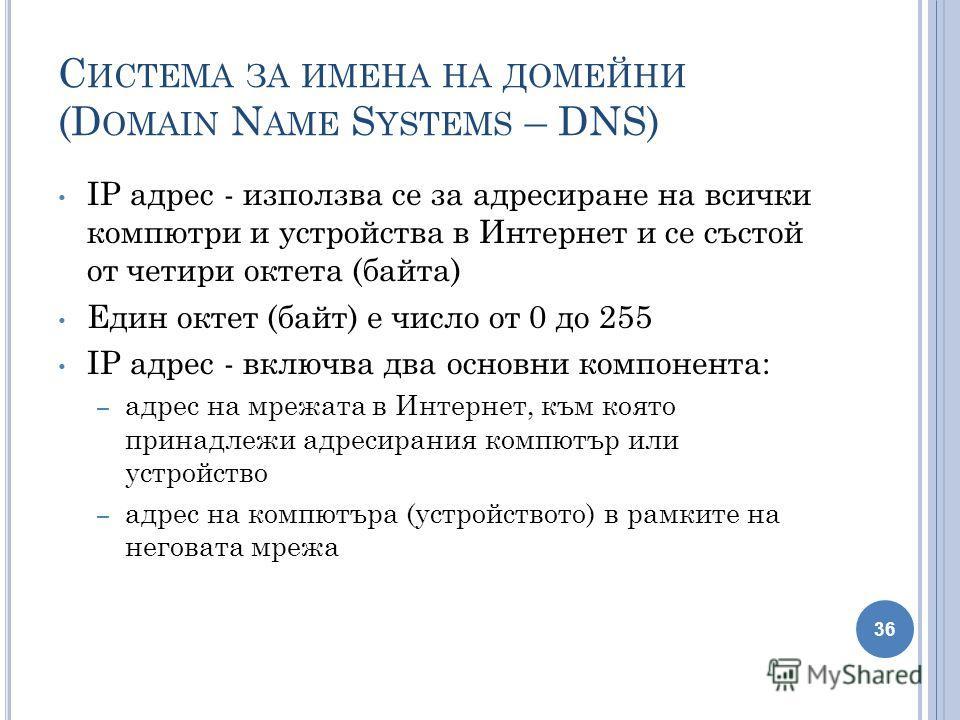 С ИСТЕМА ЗА ИМЕНА НА ДОМЕЙНИ (D OMAIN N AME S YSTEMS – DNS) IP адрес - използва се за адресиране на всички компютри и устройства в Интернет и се състой от четири октета (байта) Един октет (байт) е число от 0 до 255 IP адрес - включва два основни комп