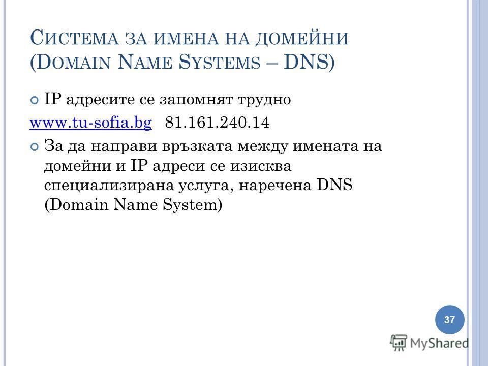 С ИСТЕМА ЗА ИМЕНА НА ДОМЕЙНИ (D OMAIN N AME S YSTEMS – DNS) IP адресите се запомнят трудно www.tu-sofia.bgwww.tu-sofia.bg 81.161.240.14 За да направи връзката между имената на домейни и IP адреси се изисква специализирана услуга, наречена DNS (Domain