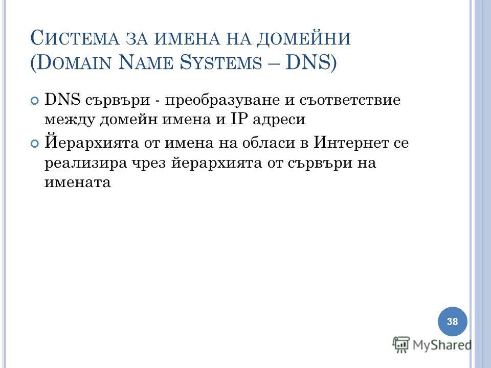 С ИСТЕМА ЗА ИМЕНА НА ДОМЕЙНИ (D OMAIN N AME S YSTEMS – DNS) DNS сървъри - преобразуване и съответствие между домейн имена и IP адреси Йерархията от имена на обласи в Интернет се реализира чрез йерархията от сървъри на имената 38