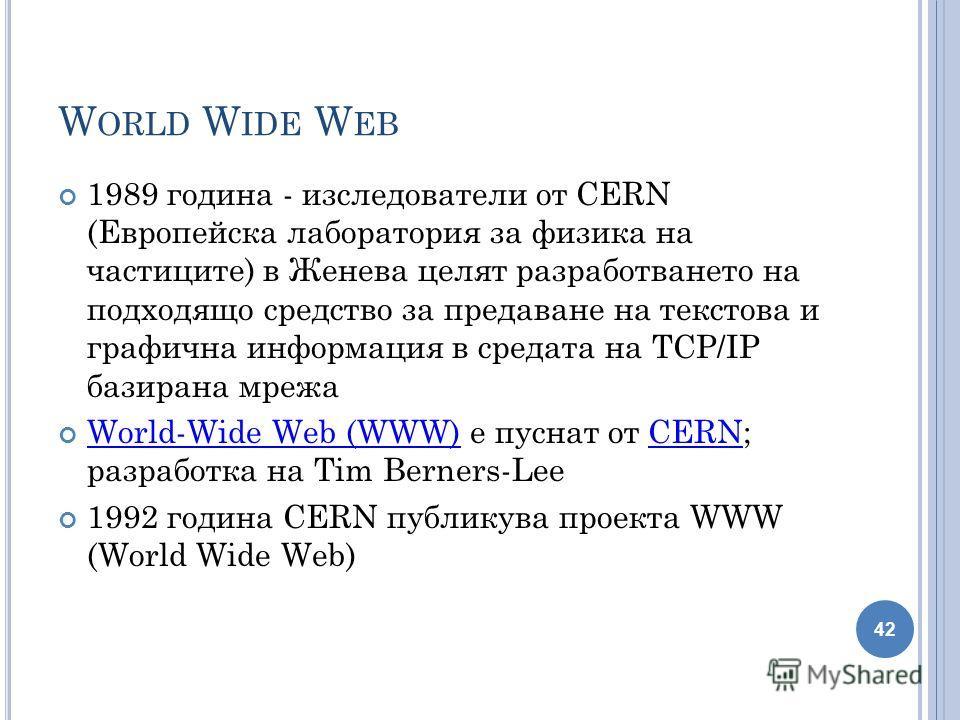 W ORLD W IDE W EB 1989 година - изследователи от CERN (Eвропейска лаборатория за физика на частиците) в Женева целят разработването на подходящо средство за предаване на текстова и графична информация в средата на TCP/IP базирана мрежа World-Wide Web