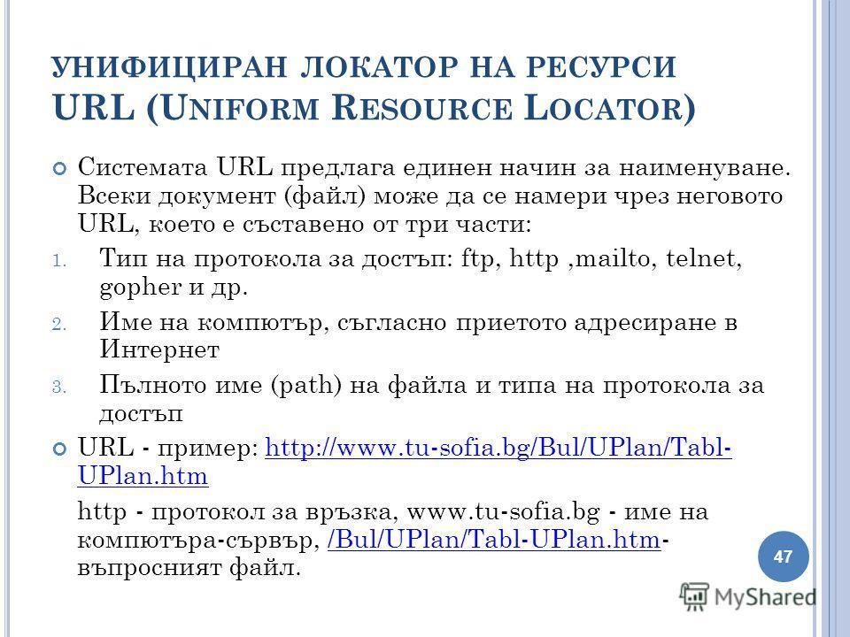 УНИФИЦИРАН ЛОКАТОР НА РЕСУРСИ URL (U NIFORM R ESOURCE L OCATOR ) Системата URL предлага единен начин за наименуване. Всеки документ (файл) може да се намери чрез неговото URL, което е съставено от три части: 1. Тип на протокола за достъп: ftp, http,m
