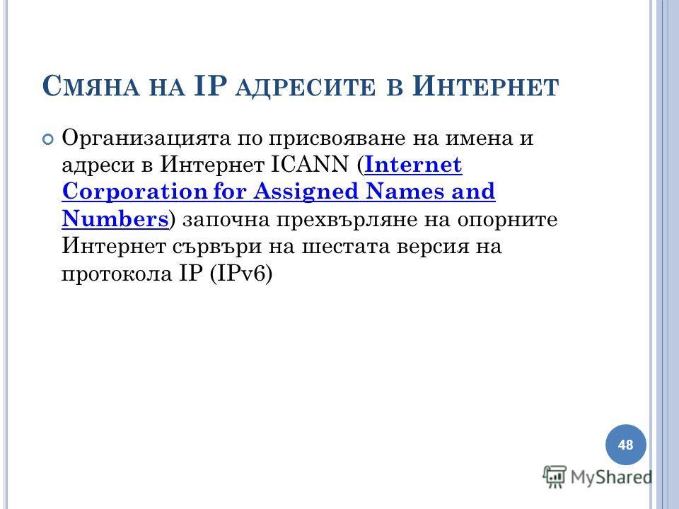 С МЯНА НА IP АДРЕСИТЕ В И НТЕРНЕТ Организацията по присвояване на имена и адреси в Интернет ICANN ( Internet Corporation for Assigned Names and Numbers ) започна прехвърляне на опорните Интернет сървъри на шестата версия на протокола IP (IPv6) Intern