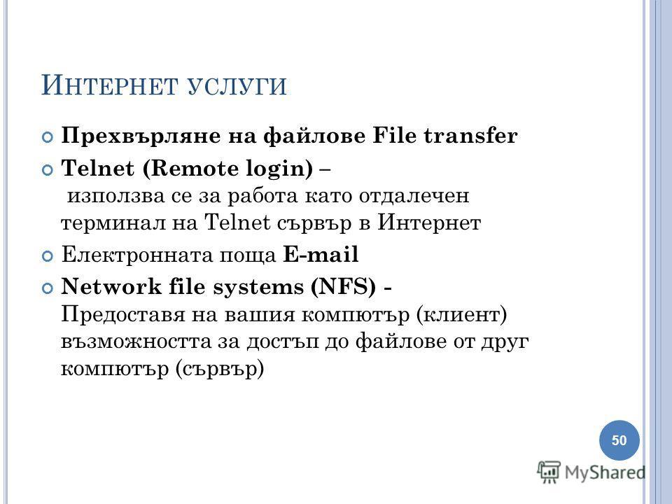 И НТЕРНЕТ УСЛУГИ Прехвърляне на файлове File transfer Telnet (Remote login) – използва се за работа като отдалечен терминал на Telnet сървър в Интернет Електронната поща Е-mail Network file systems (NFS) - Предоставя на вашия компютър (клиент) възмож
