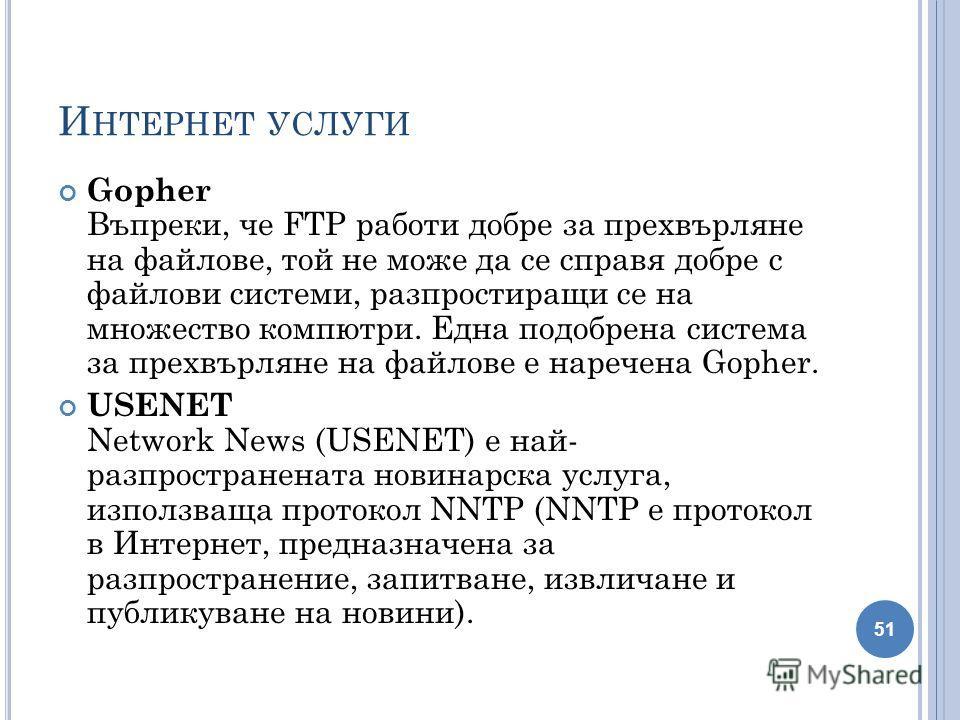 И НТЕРНЕТ УСЛУГИ Gopher Въпреки, че FTP работи добре за прехвърляне на файлове, той не може да се справя добре с файлови системи, разпростиращи се на множество компютри. Една подобрена система за прехвърляне на файлове е наречена Gopher. USENET Netwo