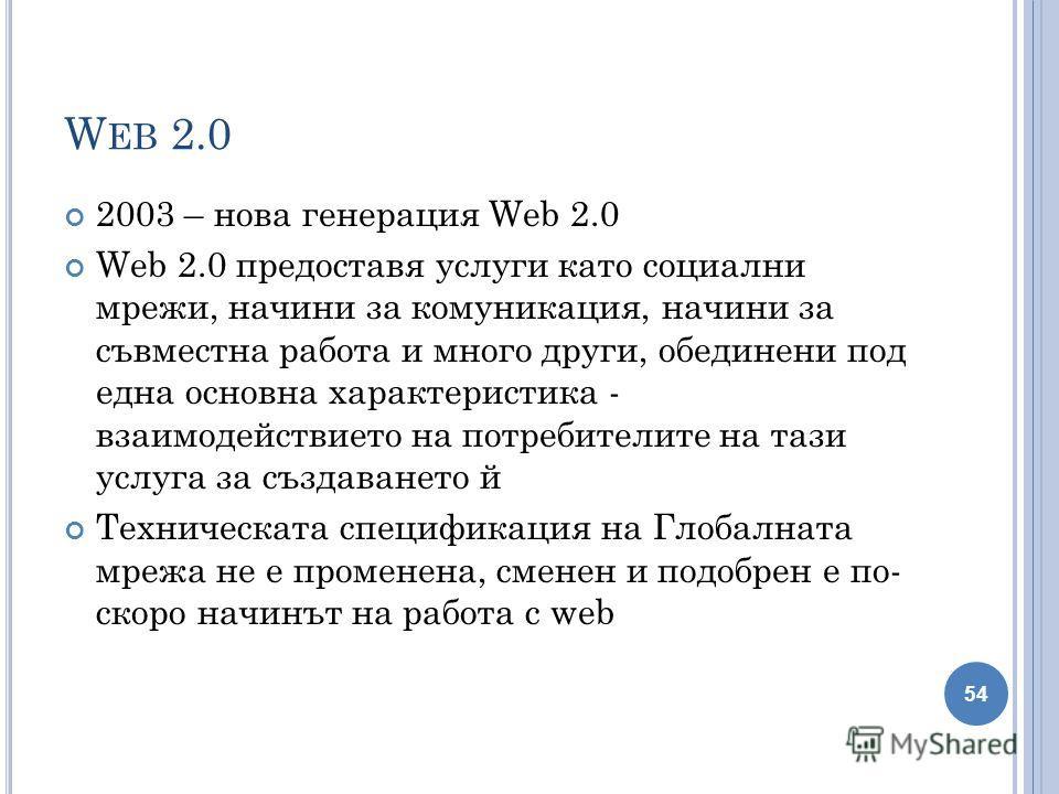W EB 2.0 2003 – нова генерация Web 2.0 Web 2.0 предоставя услуги като социални мрежи, начини за комуникация, начини за съвместна работа и много други, обединени под една основна характеристика - взаимодействието на потребителите на тази услуга за съз
