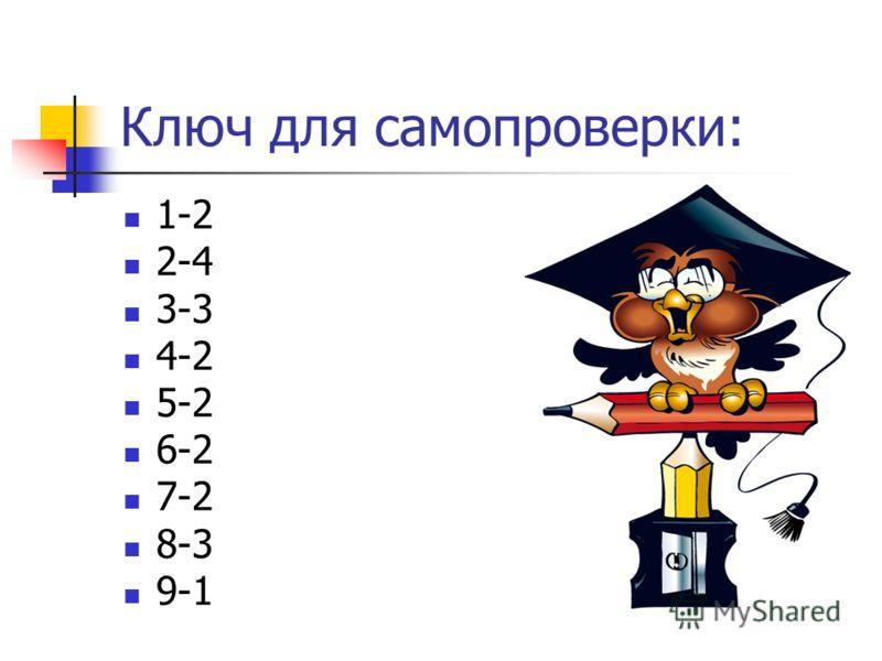 Ключ для самопроверки: 1-2 2-4 3-3 4-2 5-2 6-2 7-2 8-3 9-1