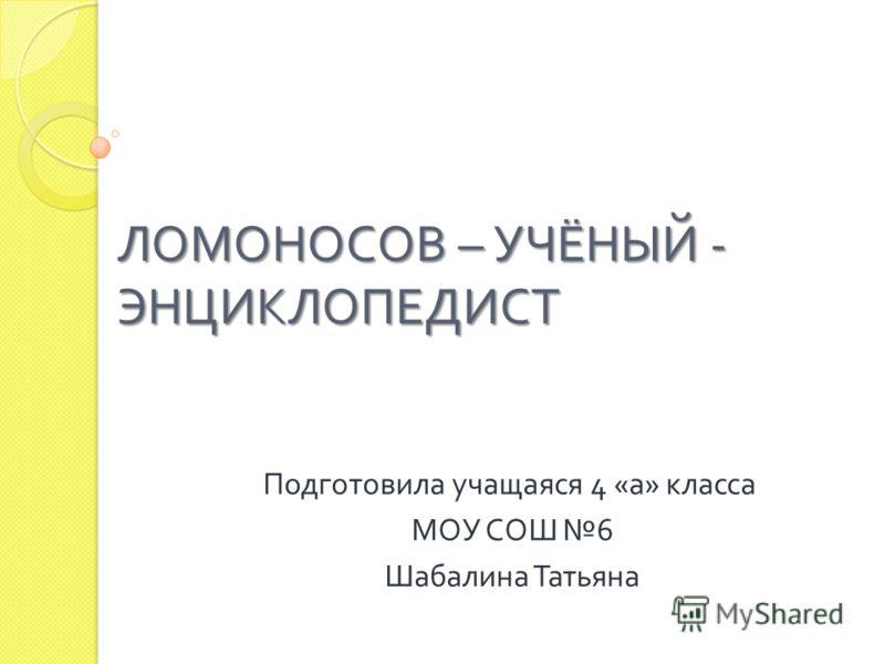 ЛОМОНОСОВ – УЧЁНЫЙ - ЭНЦИКЛОПЕДИСТ Подготовила учащаяся 4 « а » класса МОУ СОШ 6 Шабалина Татьяна