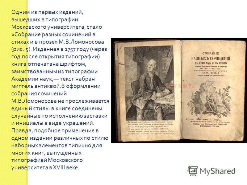 Одним из первых изданий, вышедших в типографии Московского университета, стало « Собрание разных сочинений в стихах и в прозе » М. В. Ломоносова ( рис. 5). Изданная в 1757 году ( через год после открытия типографии ) книга отпечатана шрифтом, заимств
