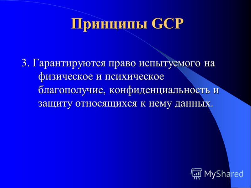 Принципы GCP 1. Клинические исследования проводятся в соответствии с этическими принципами, которые записаны в Хельсинкской Декларации в соответствии с GCP и регуляторными требованиями. 2. Возможный риск и неудобства для пациента должны быть сопостав