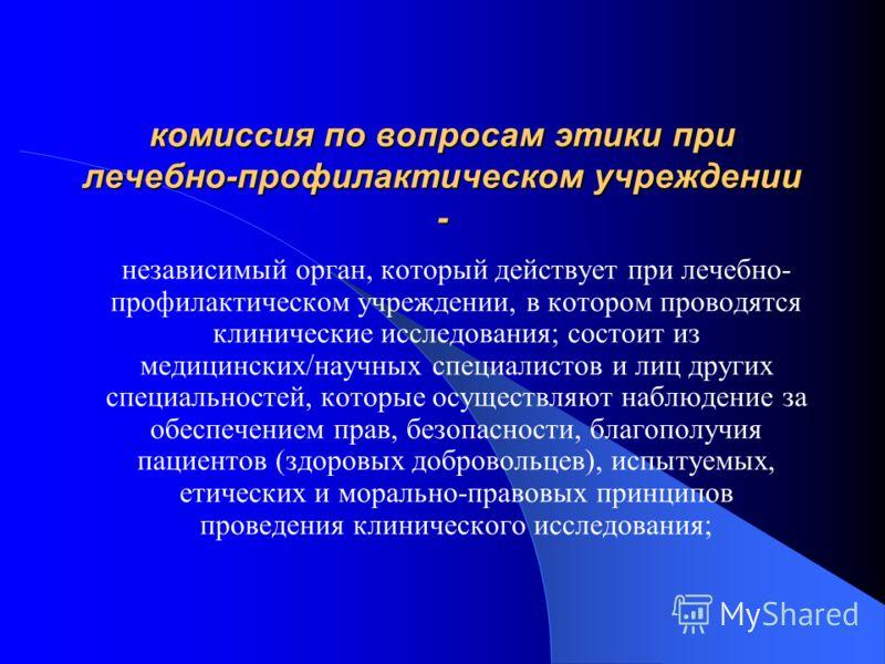 Центральная комиссия по вопросам этики Министерства здравоохранения Украины Независимый научно-экспертный орган, который обеспечивает соблюдение прав, безопасности и благополучия пациентов (здоровых добровольцев), исследуемых всеми участниками клинич