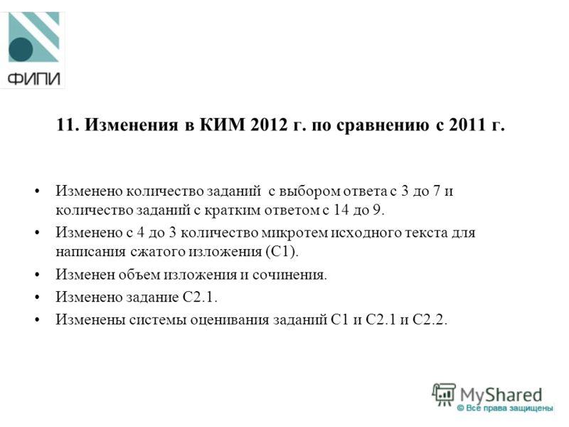 11. Изменения в КИМ 2012 г. по сравнению с 2011 г. Изменено количество заданий с выбором ответа с 3 до 7 и количество заданий с кратким ответом с 14 до 9. Изменено с 4 до 3 количество микротем исходного текста для написания сжатого изложения (С1). Из