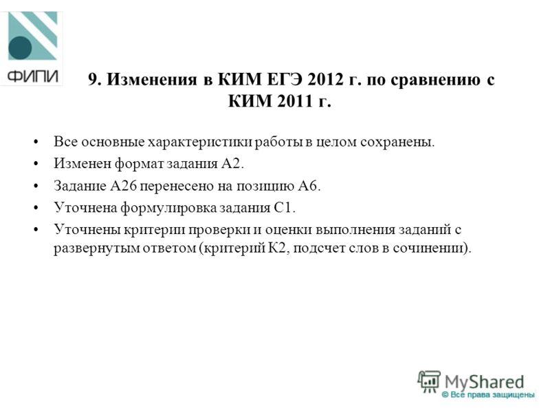9. Изменения в КИМ ЕГЭ 2012 г. по сравнению с КИМ 2011 г. Все основные характеристики работы в целом сохранены. Изменен формат задания А2. Задание А26 перенесено на позицию А6. Уточнена формулировка задания С1. Уточнены критерии проверки и оценки вып