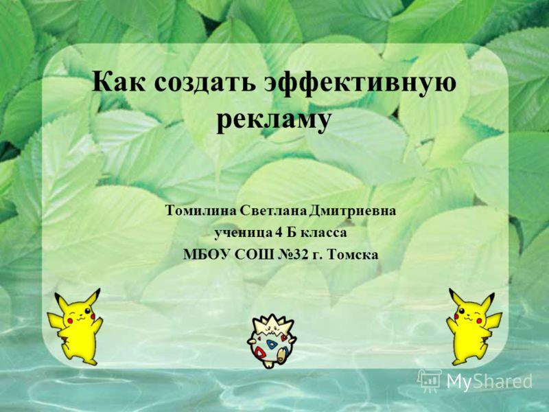 Как создать эффективную рекламу Томилина Светлана Дмитриевна ученица 4 Б класса МБОУ СОШ 32 г. Томска