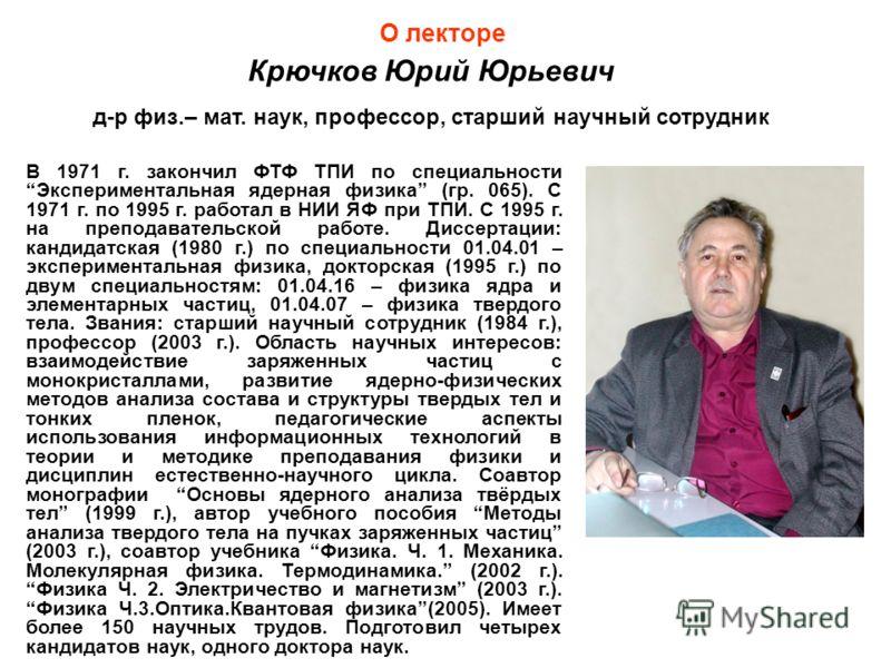 В 1971 г. закончил ФТФ ТПИ по специальностиЭкспериментальная ядерная физика (гр. 065). С 1971 г. по 1995 г. работал в НИИ ЯФ при ТПИ. С 1995 г. на преподавательской работе. Диссертации: кандидатская (1980 г.) по специальности 01.04.01 – экспериментал